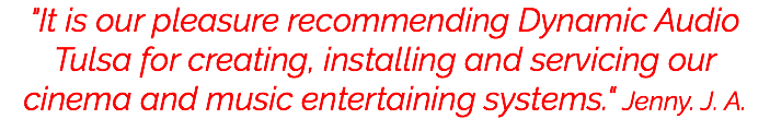"""It is our pleasure recommending Dynamic Audio Tulsa for creating, installing and servicing our cinema and music entertaining systems."" Jenny. J. A."